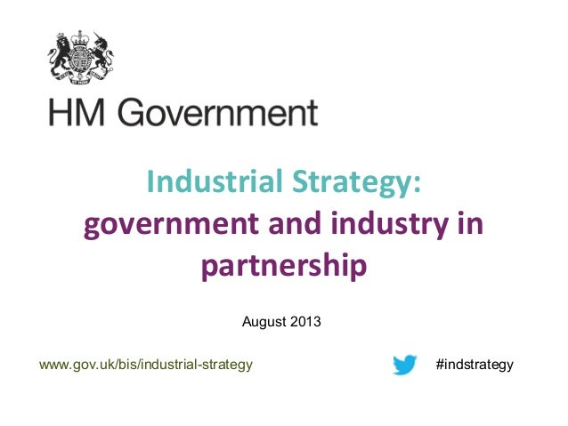 Industrial Strategy: government and industry in partnership August 2013 www.gov.uk/bis/industrial-strategy #indstrategy