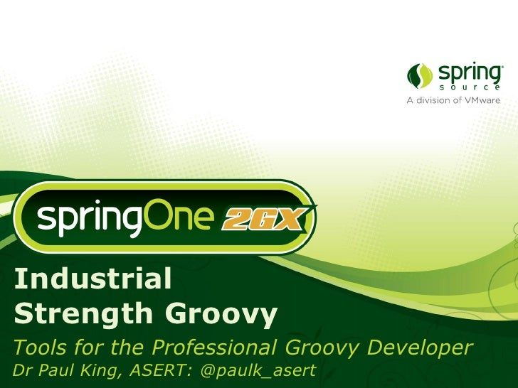 Industrial Strength      Groovy  Tools for the Professional    Groovy Developer         Dr Paul King          ASERT     Br...