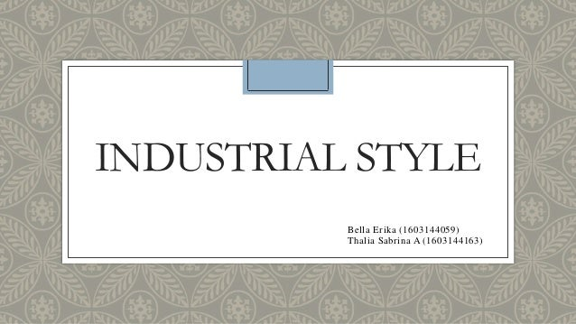 INDUSTRIAL STYLE Bella Erika (1603144059) Thalia Sabrina A (1603144163)
