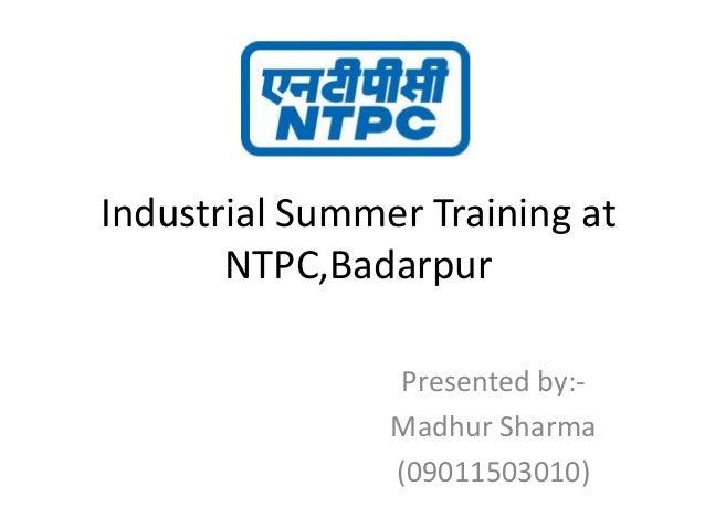 Industrial Summer Training at NTPC,Badarpur Presented by:- Madhur Sharma (09011503010)
