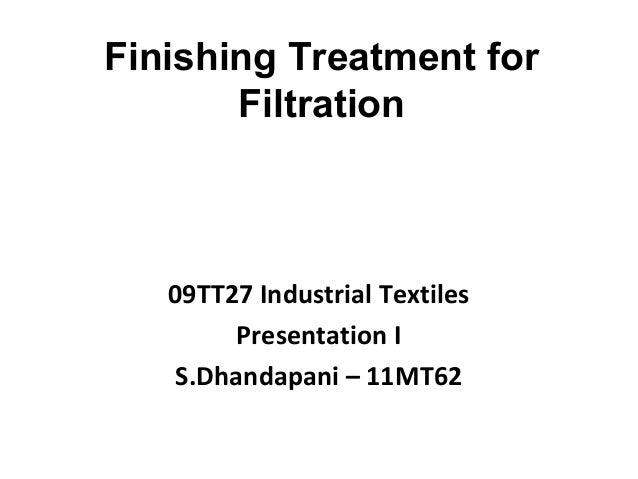 Finishing Treatment for Filtration 09TT27 Industrial Textiles Presentation I S.Dhandapani – 11MT62