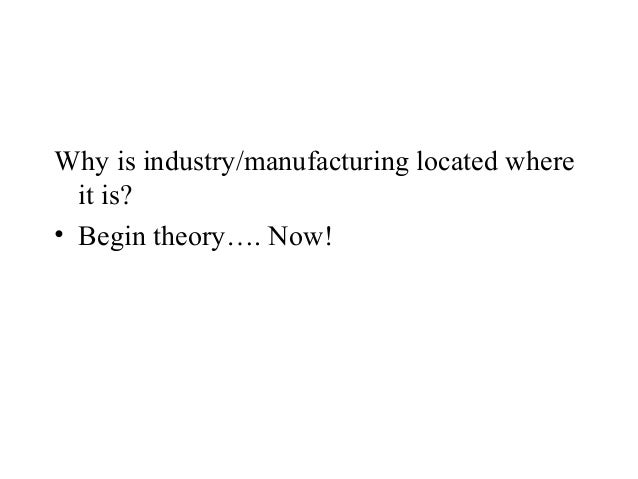 Why is industry/manufacturing located where  it is?• Begin theory…. Now!