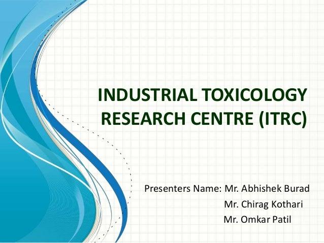 INDUSTRIAL TOXICOLOGY RESEARCH CENTRE (ITRC) Presenters Name: Mr. Abhishek Burad Mr. Chirag Kothari Mr. Omkar Patil