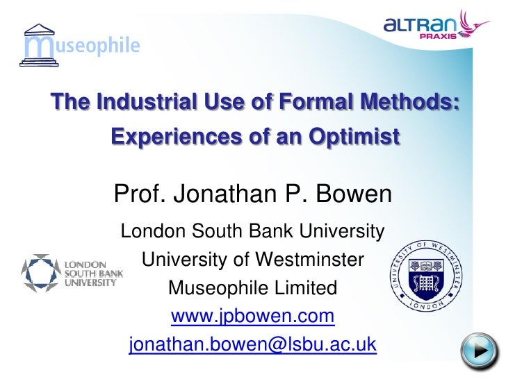 The Industrial Use of Formal Methods:     Experiences of an Optimist     Prof. Jonathan P. Bowen      London South Bank Un...