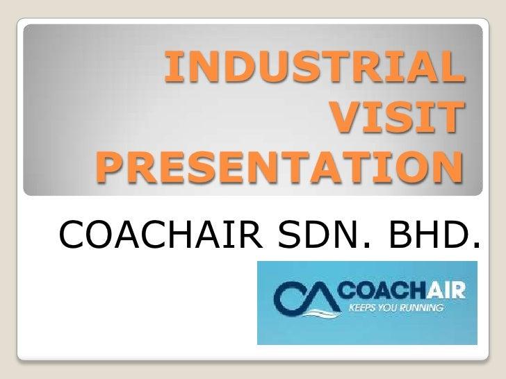INDUSTRIAL VISIT PRESENTATION<br />COACHAIR SDN. BHD.<br />