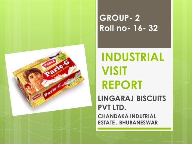 INDUSTRIAL VISIT REPORT LINGARAJ BISCUITS PVT LTD. CHANDAKA INDUTRIAL ESTATE , BHUBANESWAR GROUP- 2 Roll no- 16- 32