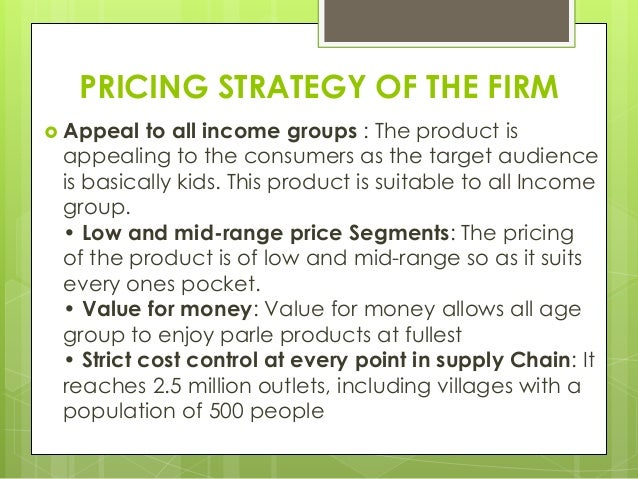PRICING STRATEGY OF THE FIRM  Appeal to all income groups : The product is appealing to the consumers as the target audie...