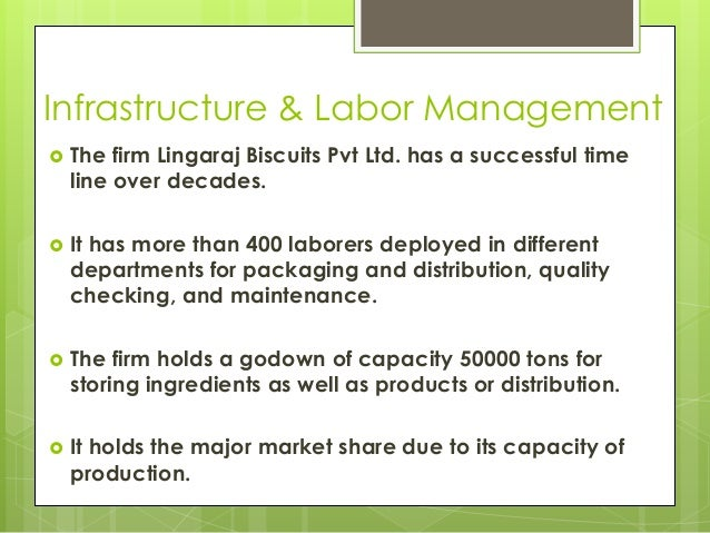 Infrastructure & Labor Management  The firm Lingaraj Biscuits Pvt Ltd. has a successful time line over decades.  It has ...