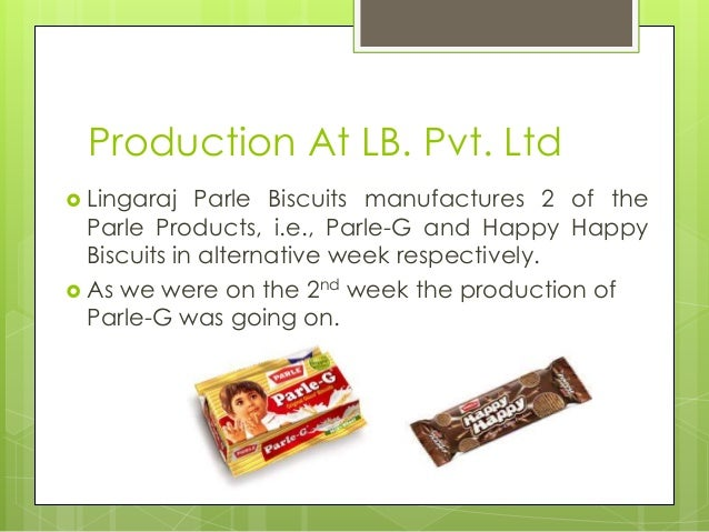 Production At LB. Pvt. Ltd  Lingaraj Parle Biscuits manufactures 2 of the Parle Products, i.e., Parle-G and Happy Happy B...