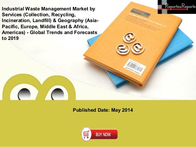 Published Date: May 2014 Industrial Waste Management Market by Services (Collection, Recycling, Incineration, Landfill) & ...