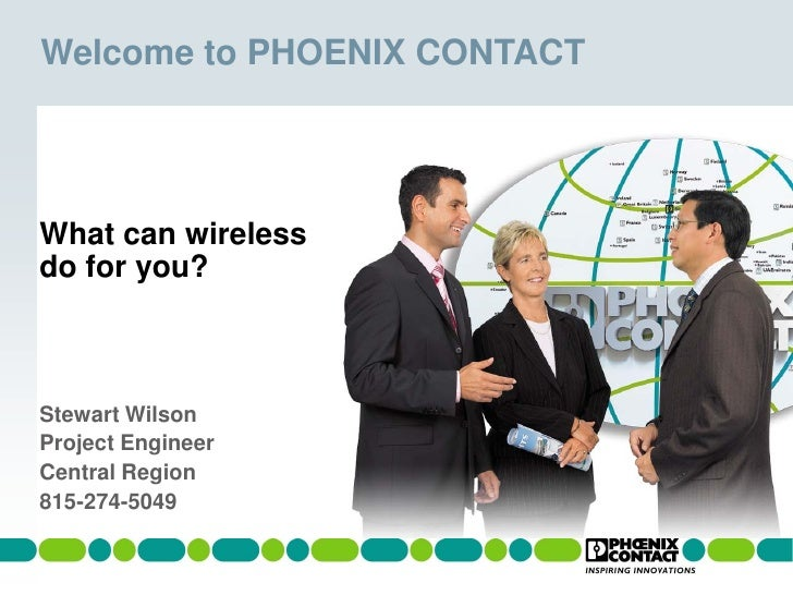 Welcome to PHOENIX CONTACT     What can wireless do for you?    Stewart Wilson Project Engineer Central Region 815-274-5049