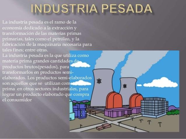 La industria pesada es el ramo de la economía dedicado a la extracción y transformación de las materias primas primarias, ...