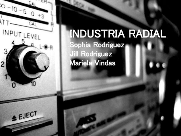 INDUSTRIA RADIAL Sophia Rodriguez Jill Rodriguez Mariela Vindas 1