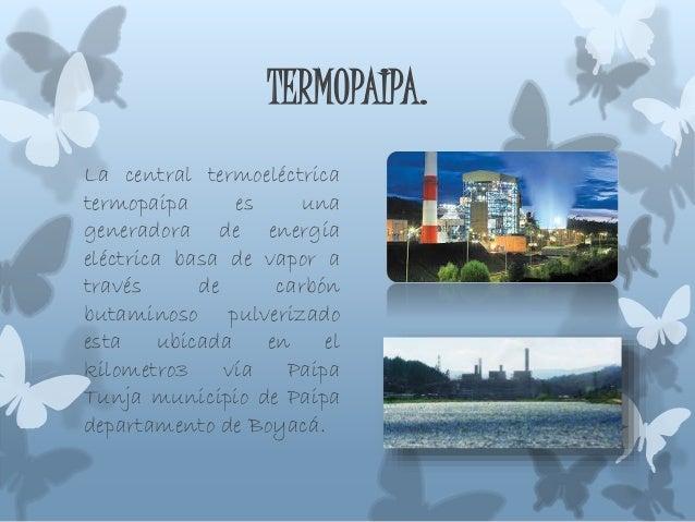TERMOPAIPA. La central termoeléctrica termopaipa es una generadora de energía eléctrica basa de vapor a través de carbón b...