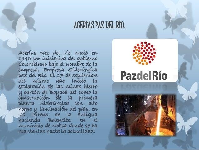 ACERIAS PAZ DEL RIO. Acerías paz del rio nació en 1948 por iniciativa del gobierno Colombiano bajo el nombre de la empresa...
