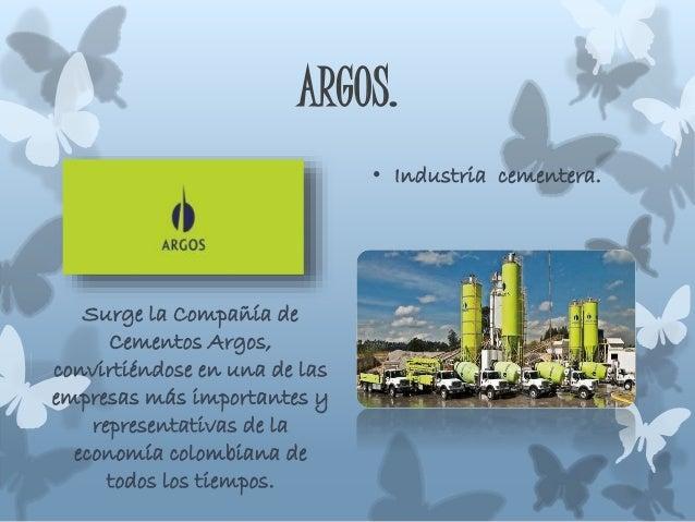 ARGOS. • Industria cementera. Surge la Compañía de Cementos Argos, convirtiéndose en una de las empresas más importantes y...