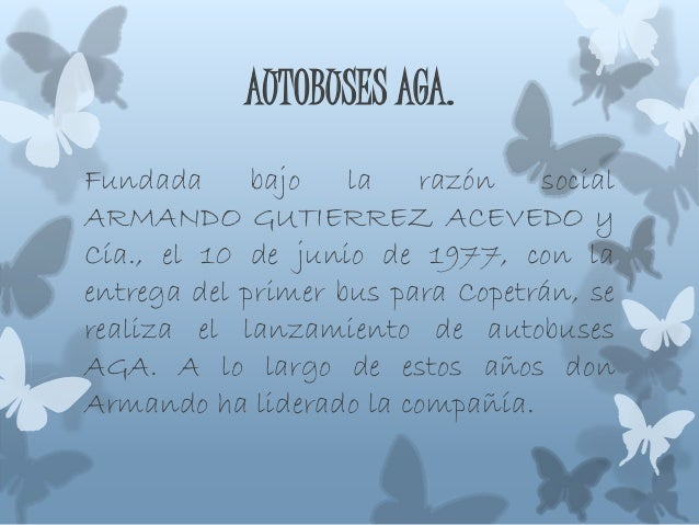 AUTOBUSES AGA. Fundada bajo la razón social ARMANDO GUTIERREZ ACEVEDO y Cía., el 10 de junio de 1977, con la entrega del p...