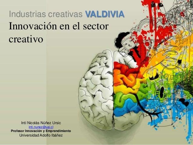 Industrias creativas VALDIVIAInnovación en el sectorcreativo      Inti Nicolás Núñez Ursic           inti.nunez@uai.clProf...