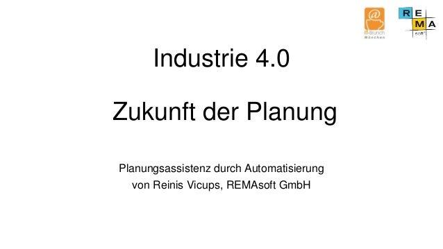 Industrie 4.0 Zukunft der Planung Planungsassistenz durch Automatisierung von Reinis Vicups, REMAsoft GmbH