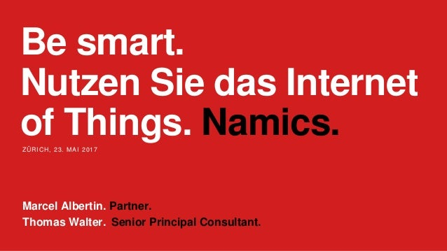 Be smart. Nutzen Sie das Internet of Things. Namics.ZÜRICH, 23. MAI 2017 Marcel Albertin. Partner. Thomas Walter. Senior P...