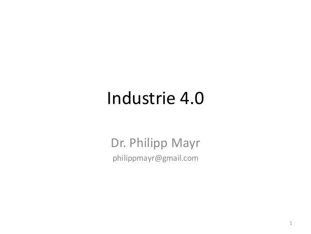 Industrie 4.0 Dr. Philipp Mayr philippmayr@gmail.com 1