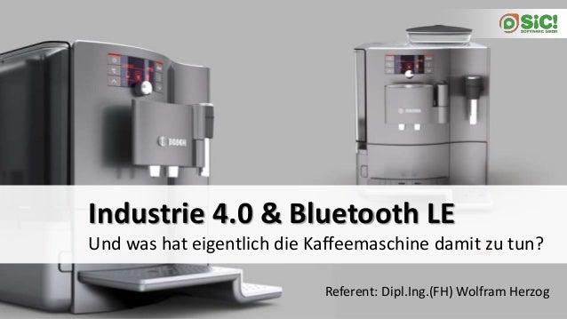 Und was hat eigentlich die Kaffeemaschine damit zu tun? Industrie 4.0 & Bluetooth LE Referent: Dipl.Ing.(FH) Wolfram Herzog
