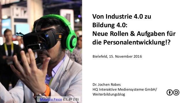 1 Von Industrie 4.0 zu Bildung 4.0: Neue Rollen & Aufgaben für die Personalentwicklung!? Dr. Jochen Robes HQ Interaktive M...