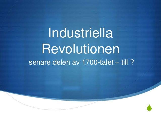 SIndustriellaRevolutionensenare delen av 1700-talet – till ?