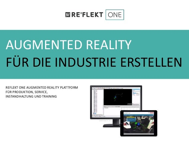 AUGMENTED REALITY FÜR DIE INDUSTRIE ERSTELLEN REFLEKT ONE AUGMENTED REALITY PLATTFORM FÜR PRODUKTION, SERVICE, INSTANDHALT...
