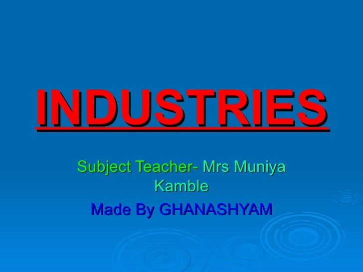 INDUSTRIES Subject Teacher- Mrs Muniya           Kamble  Made By GHANASHYAM