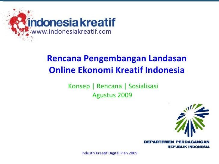 Konsep | Rencana | Sosialisasi Agustus 2009  Rencana Pengembangan Landasan Online Ekonomi Kreatif Indonesia www.indonesiak...