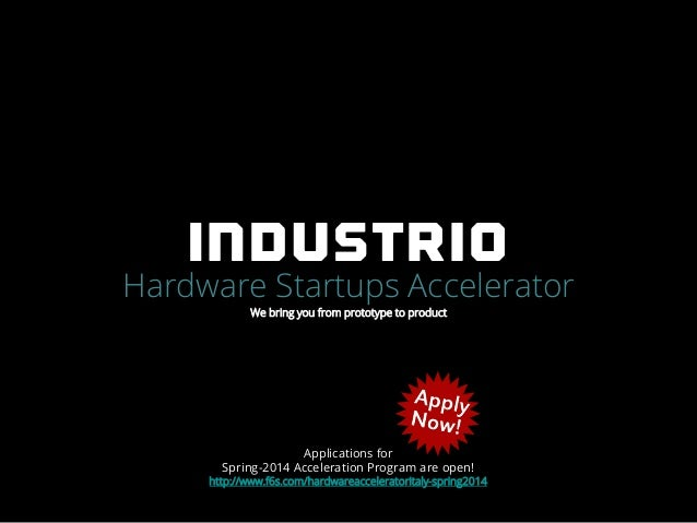 Hardware Startups Accelerator We bring you from prototype to product  Applications for Spring-2014 Acceleration Program ar...