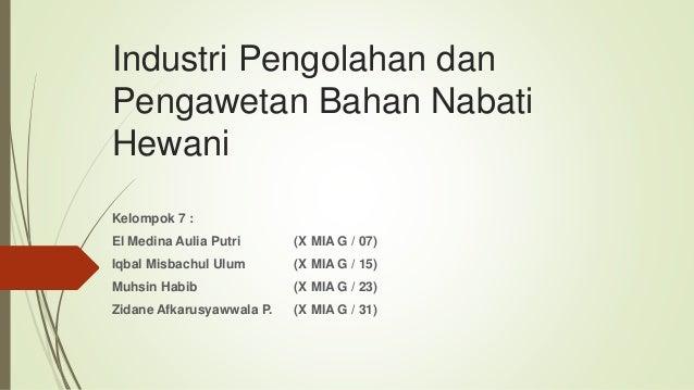 Industri Pengolahan dan Pengawetan Bahan Nabati Hewani Kelompok 7 : El Medina Aulia Putri (X MIA G / 07) Iqbal Misbachul U...
