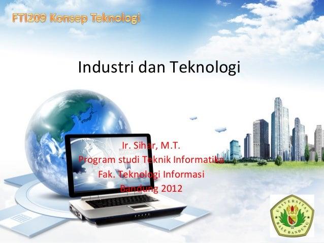 Industri dan Teknologi Ir. Sihar, M.T. Program studi Teknik Informatika Fak. Teknologi Informasi Bandung 2012