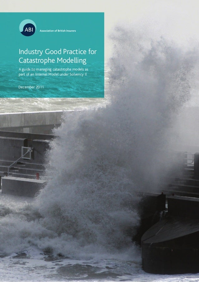 December 2011 Industry Good Practice for Catastrophe Modelling A guide to managing catastrophe models as part of an Intern...