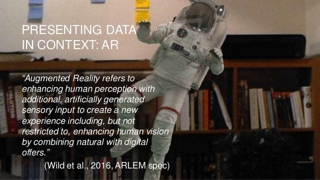 """PRESENTING DATA IN CONTEXT: AR """"Augmented Reality refers to enhancing human perception with additional, artificially gener..."""