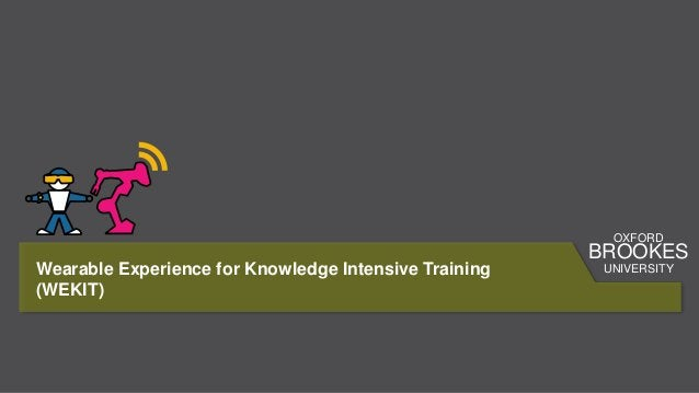 Wearable Experience for Knowledge Intensive Training (WEKIT) OXFORD BROOKES UNIVERSITY