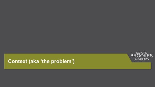 Context (aka 'the problem') OXFORD BROOKES UNIVERSITY