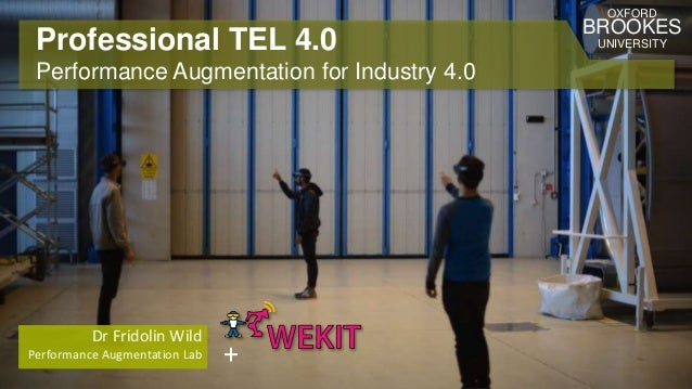 Professional TEL 4.0 Performance Augmentation for Industry 4.0 Dr Fridolin Wild Performance Augmentation Lab OXFORD BROOKE...