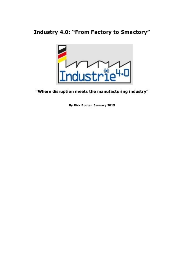 "Industry 4.0: ""From Factory to Smactory"" ""Where disruption meets the manufacturing industry"" By Rick Bouter, January 2015"