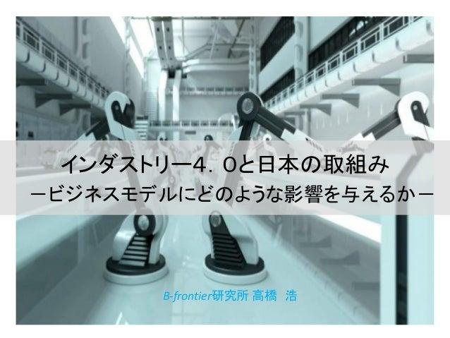 インダストリー4.0と日本の取組み -ビジネスモデルにどのような影響を与えるか- B-frontier研究所 高橋 浩