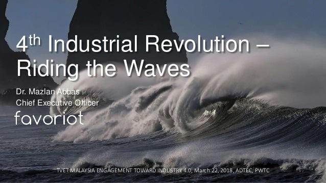 favoriot 4th Industrial Revolution – Riding the Waves Dr. Mazlan Abbas Chief Executive Officer TVET MALAYSIA ENGAGEMENT TO...
