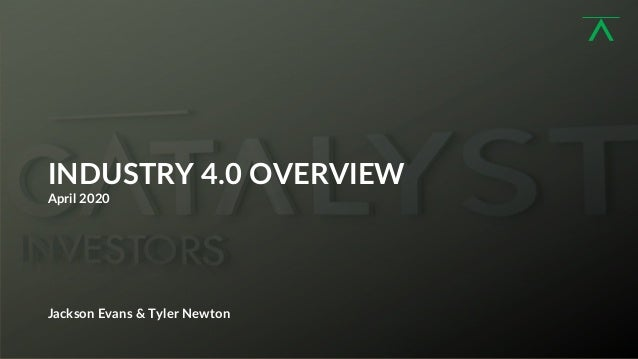 1 INDUSTRY 4.0 OVERVIEW April 2020 Jackson Evans & Tyler Newton