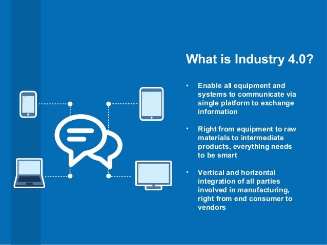 What is Industry 4.0? • Enable all equipment and systems to communicate via single platform to exchange information • Righ...