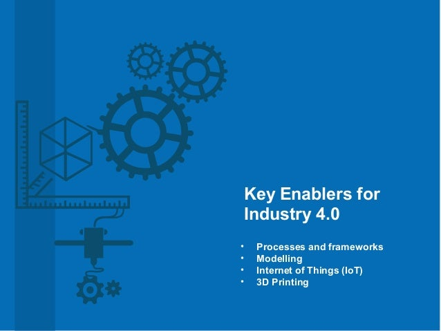 • Processes and frameworks • Modelling • Internet of Things (IoT) • 3D Printing Key Enablers for Industry 4.0