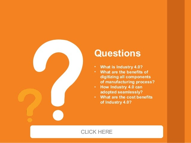 • What is Industry 4.0? • What are the benefits of digitizing all components of manufacturing process? • How Industry 4.0 ...