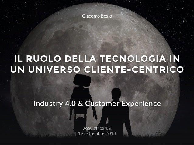 IL RUOLO DELLA TECNOLOGIA IN UN UNIVERSO CLIENTE-CENTRICO Assolombarda 19 Settembre 2018 Industry 4.0 & Customer Experienc...