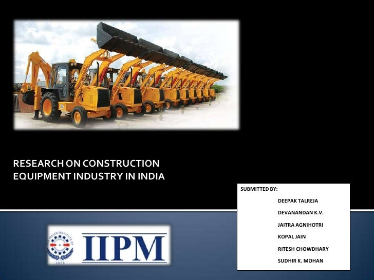 RESEARCH ON CONSTRUCTION EQUIPMENT INDUSTRY IN INDIA<br />SUBMITTED BY:<br />DEEPAK TALREJA<br />DEVANANDAN K.V.<br />J...