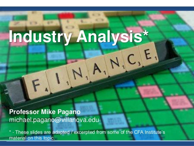Industry Analysis* Professor Mike Pagano michael.pagano@villanova.edu * - These slides are adapted / excerpted from some o...