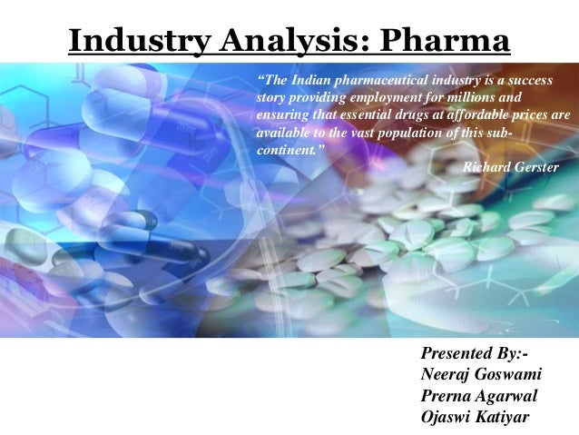 "Industry Analysis: Pharma Presented By:- Neeraj Goswami Prerna Agarwal Ojaswi Katiyar ""The Indian pharmaceutical industry ..."